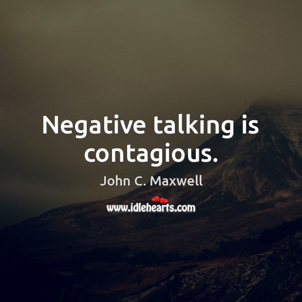 Negative talking is contagious. John C. Maxwell Picture Quote