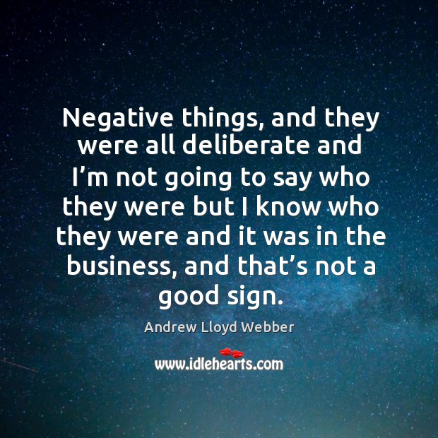 Negative things, and they were all deliberate and I'm not going to say who they were but Andrew Lloyd Webber Picture Quote