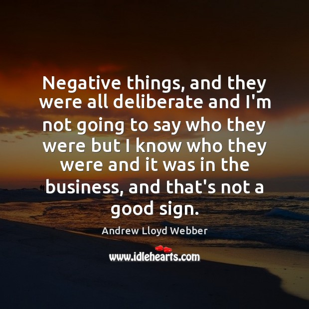 Negative things, and they were all deliberate and I'm not going to Andrew Lloyd Webber Picture Quote
