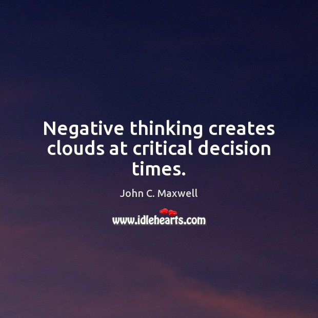 Negative thinking creates clouds at critical decision times. John C. Maxwell Picture Quote