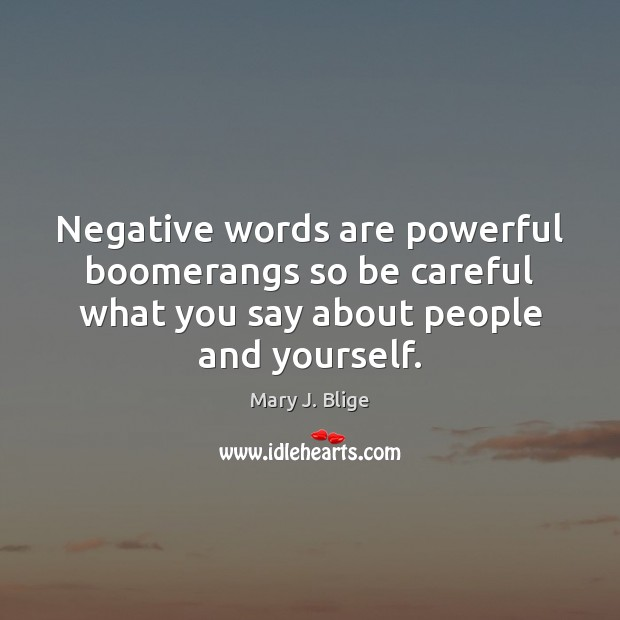 Negative words are powerful boomerangs so be careful what ...