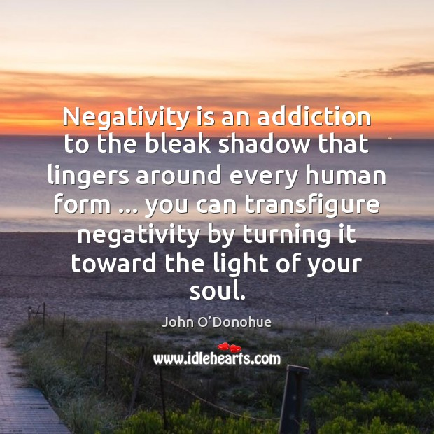 Negativity is an addiction to the bleak shadow that lingers around every John O'Donohue Picture Quote