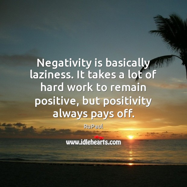 Image, Negativity is basically laziness. It takes a lot of hard work to