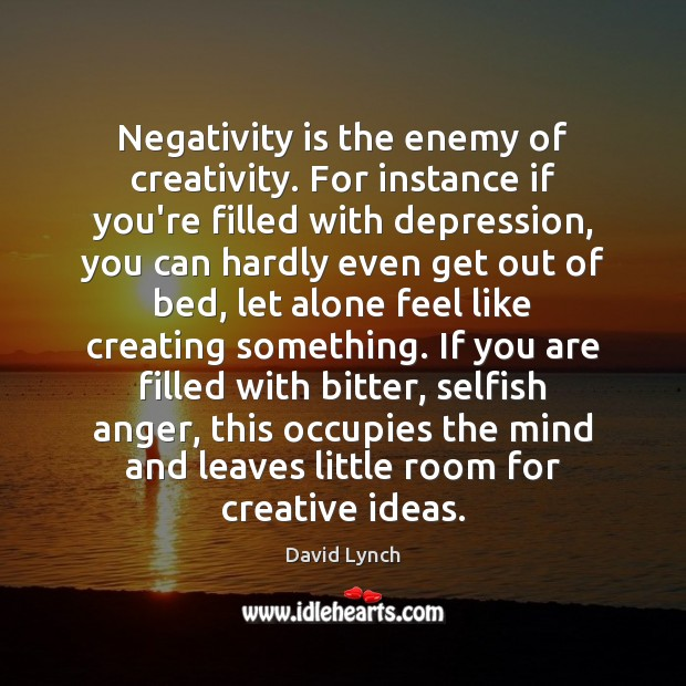 Image, Negativity is the enemy of creativity. For instance if you're filled with
