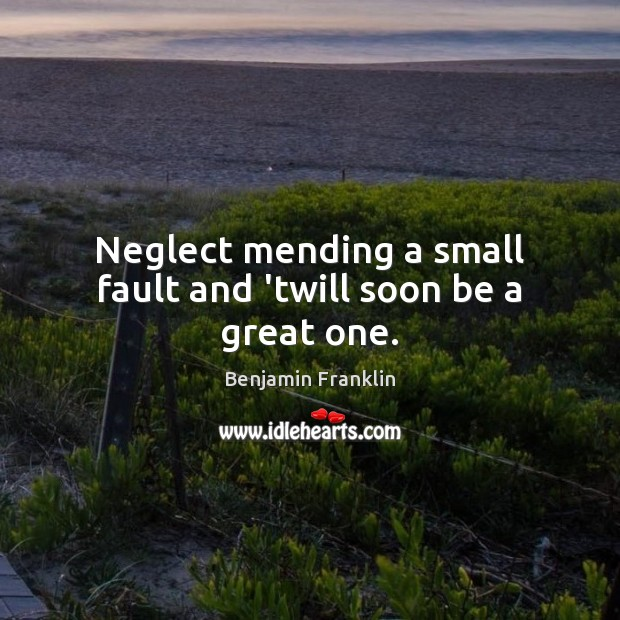 Neglect mending a small fault and 'twill soon be a great one. Benjamin Franklin Picture Quote