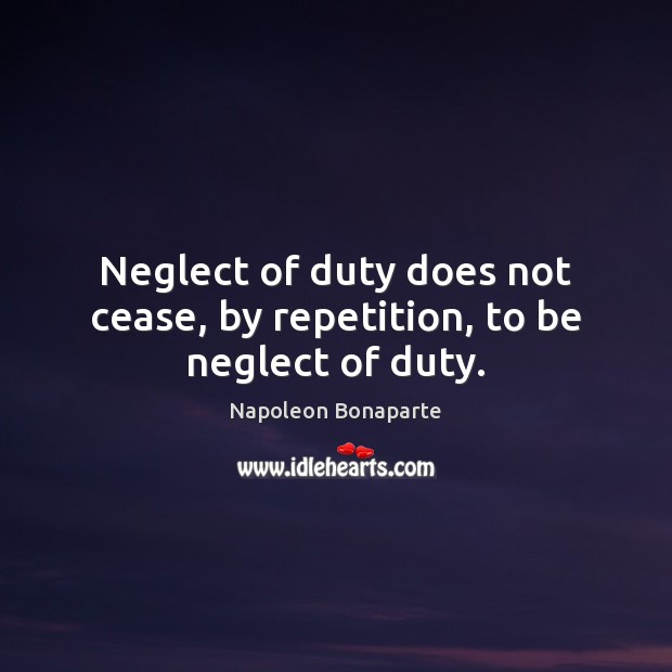 Neglect of duty does not cease, by repetition, to be neglect of duty. Napoleon Bonaparte Picture Quote