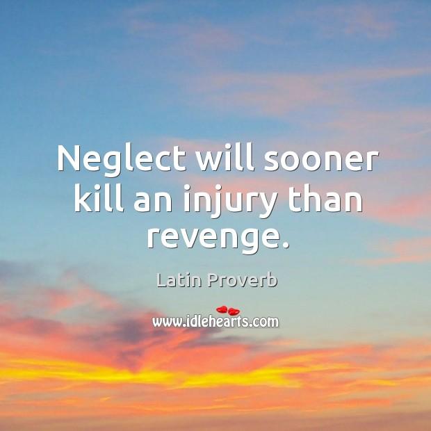 Image, Neglect will sooner kill an injury than revenge.