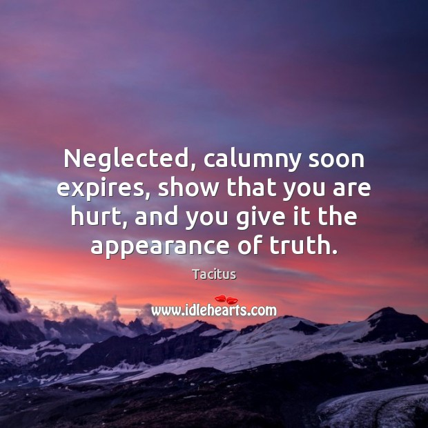 Neglected, calumny soon expires, show that you are hurt, and you give Tacitus Picture Quote