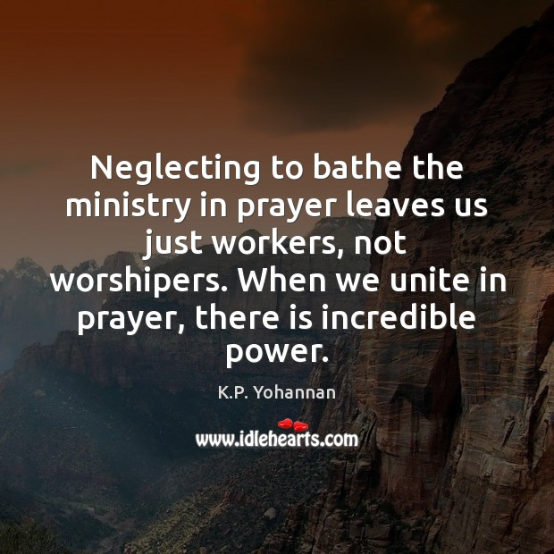 Neglecting to bathe the ministry in prayer leaves us just workers, not K.P. Yohannan Picture Quote