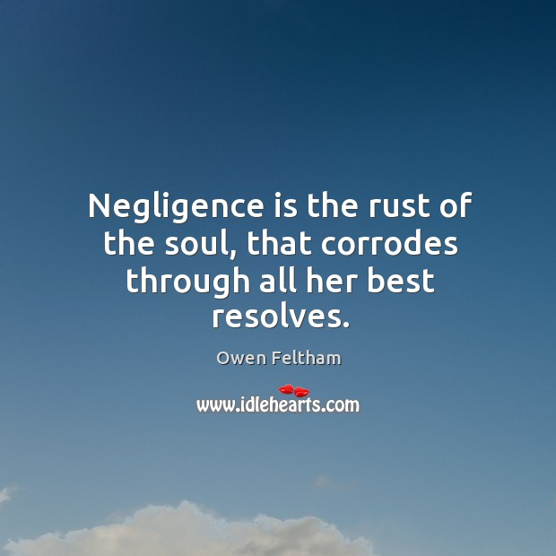 Negligence is the rust of the soul, that corrodes through all her best resolves. Owen Feltham Picture Quote