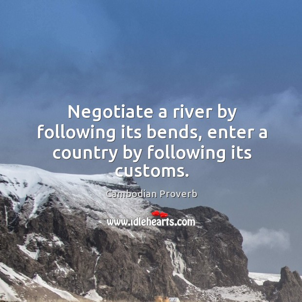 Negotiate a river by following its bends, enter a country by following its customs. Cambodian Proverbs Image