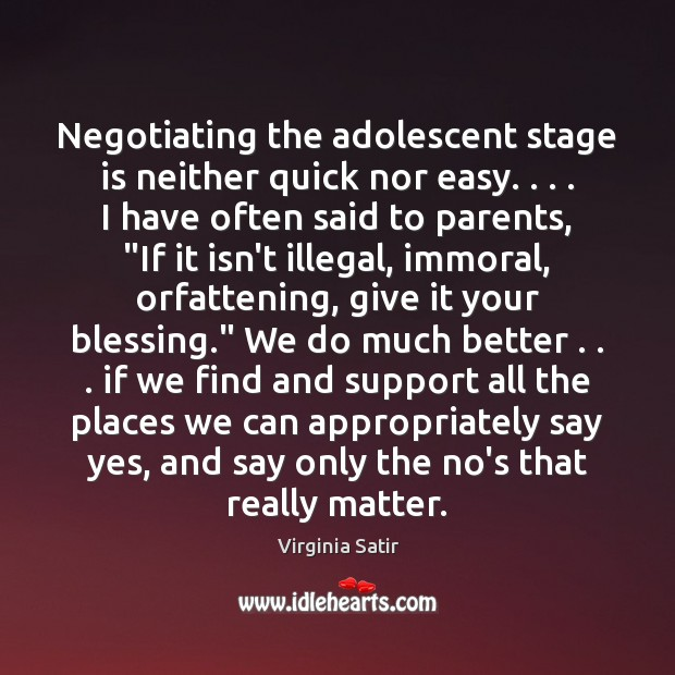 Negotiating the adolescent stage is neither quick nor easy. . . . I have often Virginia Satir Picture Quote