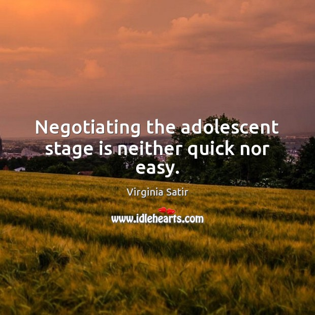 Negotiating the adolescent stage is neither quick nor easy. Virginia Satir Picture Quote