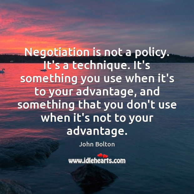 Negotiation is not a policy. It's a technique. It's something you use John Bolton Picture Quote