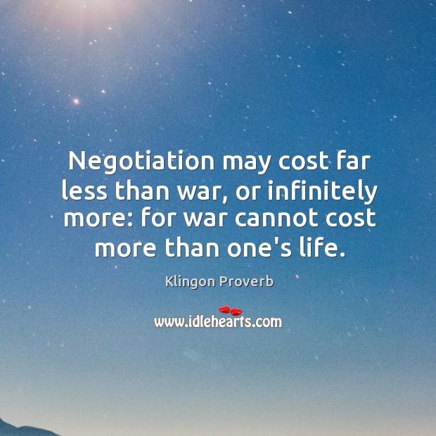 Negotiation may cost far less than war, or infinitely more. Klingon Proverbs Image