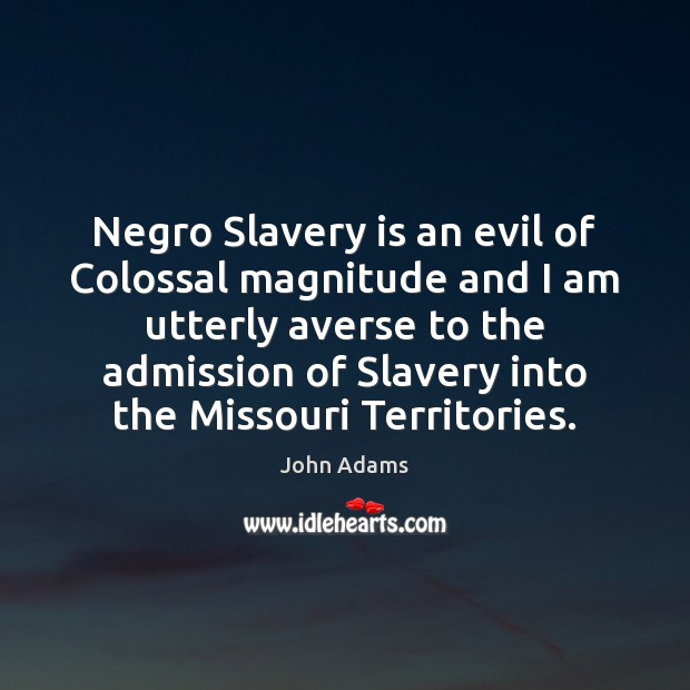 Negro Slavery is an evil of Colossal magnitude and I am utterly Image
