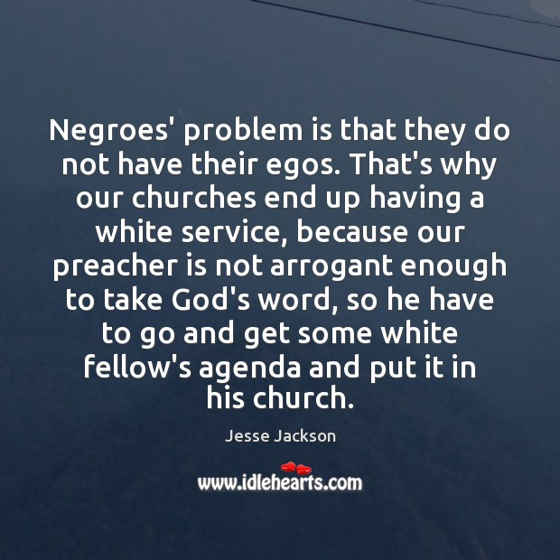 Image, Negroes' problem is that they do not have their egos. That's why