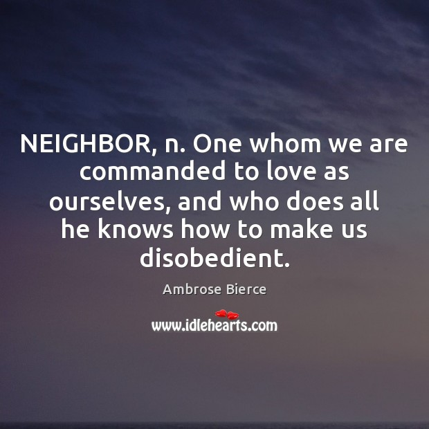 Image, NEIGHBOR, n. One whom we are commanded to love as ourselves, and
