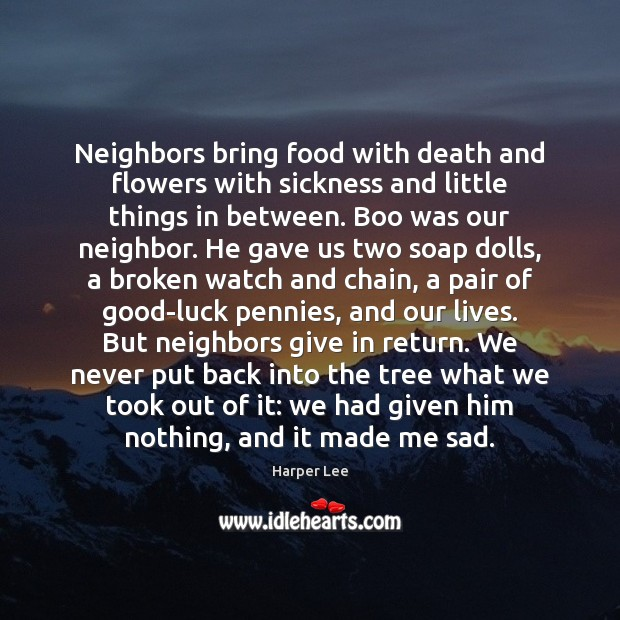 Neighbors bring food with death and flowers with sickness and little things Harper Lee Picture Quote