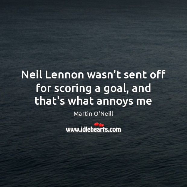 Image, Neil Lennon wasn't sent off for scoring a goal, and that's what annoys me