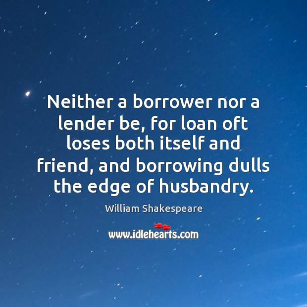 Neither a borrower nor a lender be, for loan oft loses both William Shakespeare Picture Quote