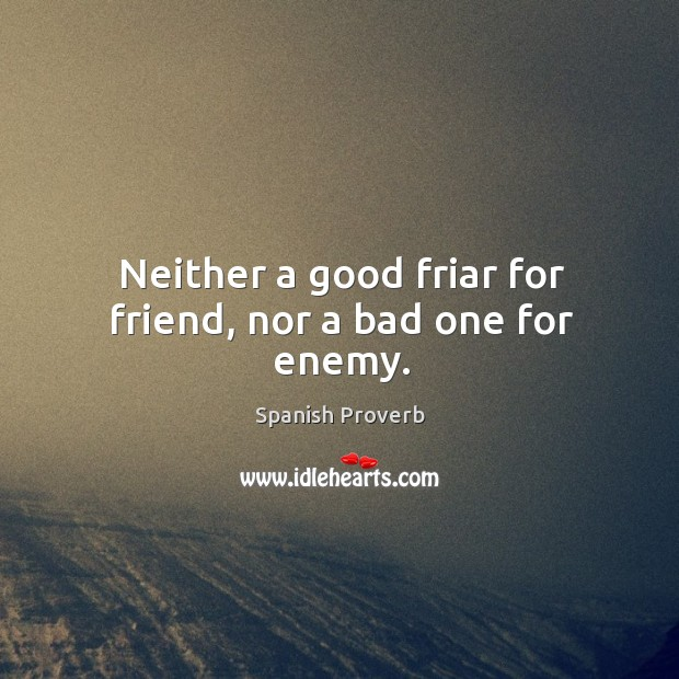 Image, Neither a good friar for friend, nor a bad one for enemy.