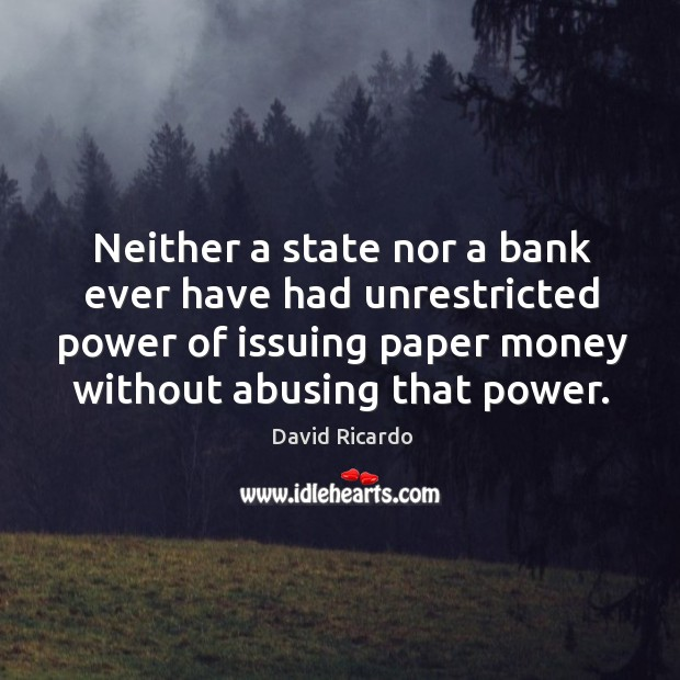 Neither a state nor a bank ever have had unrestricted power of David Ricardo Picture Quote