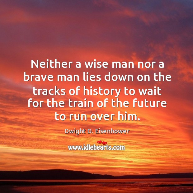 Image, Neither a wise man nor a brave man lies down on the tracks of history to wait for the train of the future to run over him.