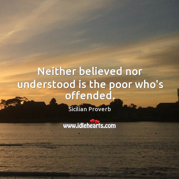 Neither believed nor understood is the poor who's offended. Image