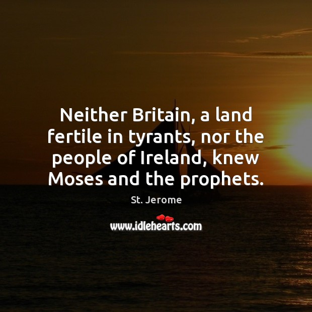 Neither Britain, a land fertile in tyrants, nor the people of Ireland, St. Jerome Picture Quote