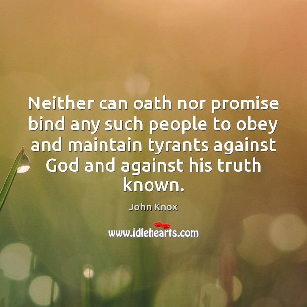 Neither can oath nor promise bind any such people to obey and John Knox Picture Quote