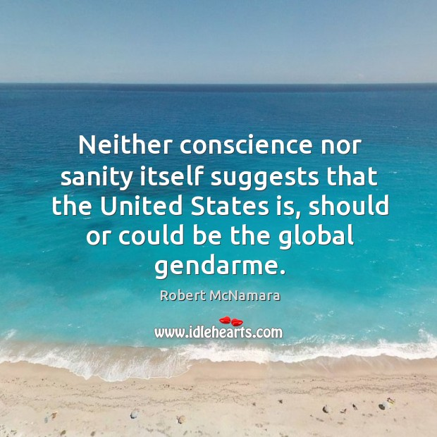 Neither conscience nor sanity itself suggests that the united states is Robert McNamara Picture Quote