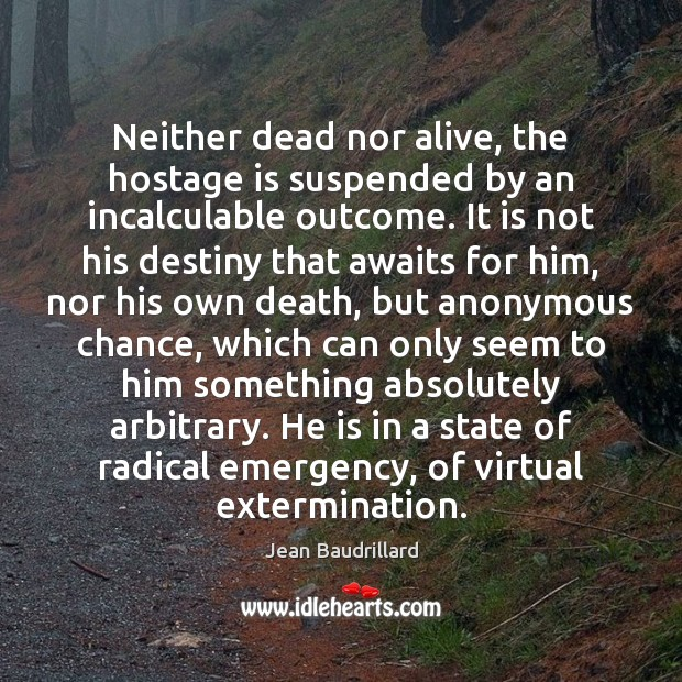 Neither dead nor alive, the hostage is suspended by an incalculable outcome. Image