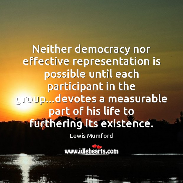 Neither democracy nor effective representation is possible until each participant in the Lewis Mumford Picture Quote