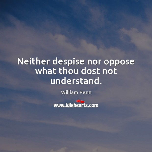 Image, Neither despise nor oppose what thou dost not understand.
