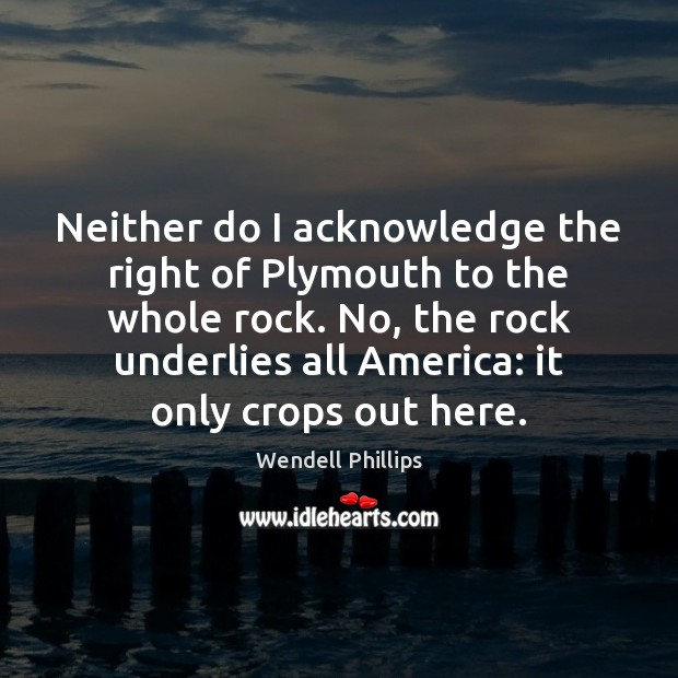 Neither do I acknowledge the right of Plymouth to the whole rock. Wendell Phillips Picture Quote