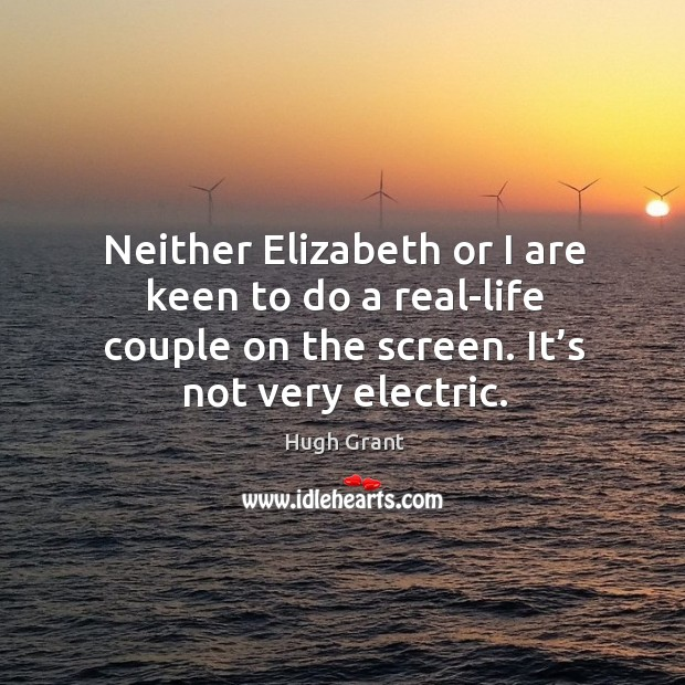 Neither elizabeth or I are keen to do a real-life couple on the screen. It's not very electric. Hugh Grant Picture Quote