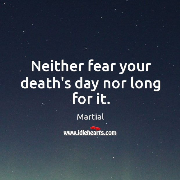 Neither fear your death's day nor long for it. Image