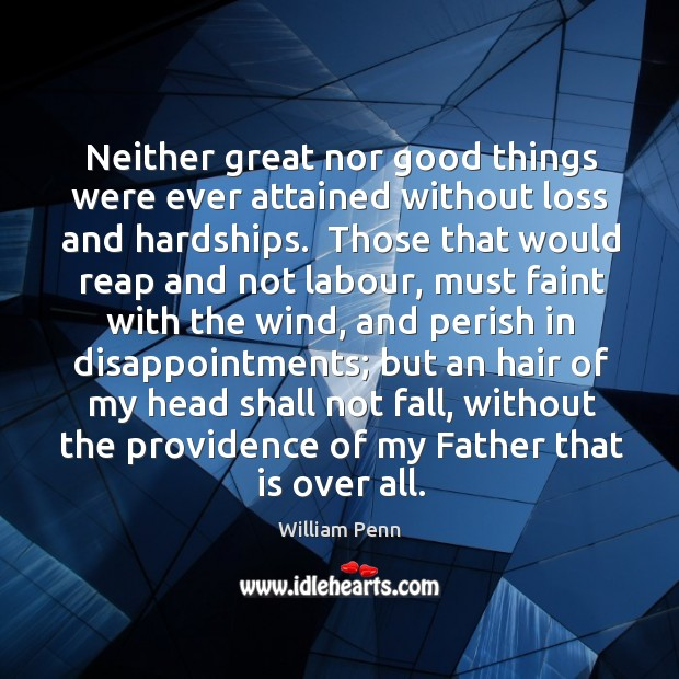 Neither great nor good things were ever attained without loss and hardships. William Penn Picture Quote