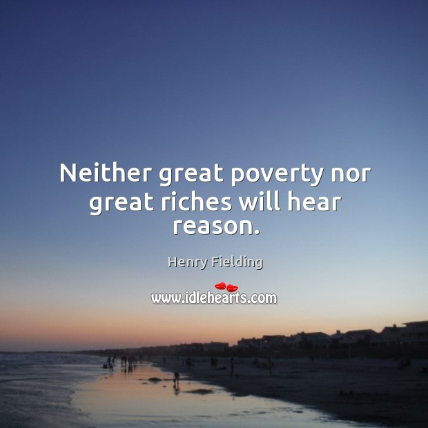 Neither great poverty nor great riches will hear reason. Image