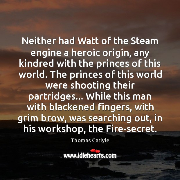 Neither had Watt of the Steam engine a heroic origin, any kindred Thomas Carlyle Picture Quote