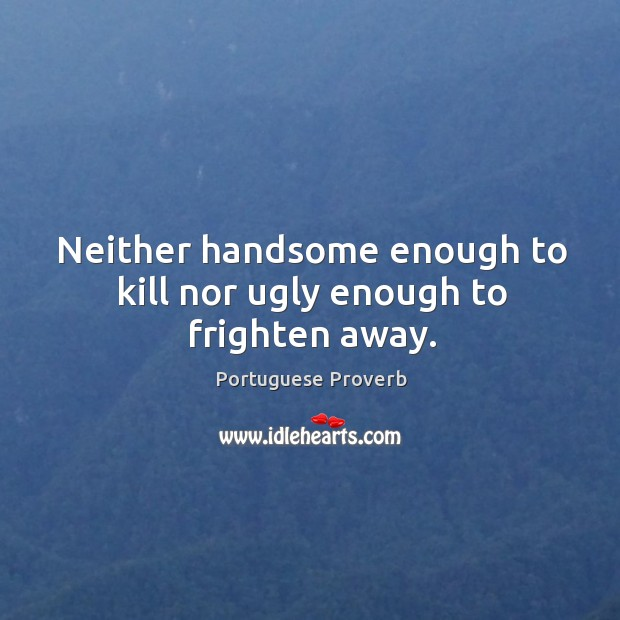 Neither handsome enough to kill nor ugly enough to frighten away. Image