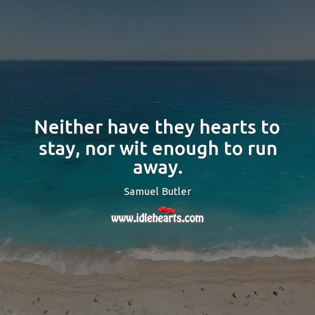 Neither have they hearts to stay, nor wit enough to run away. Samuel Butler Picture Quote