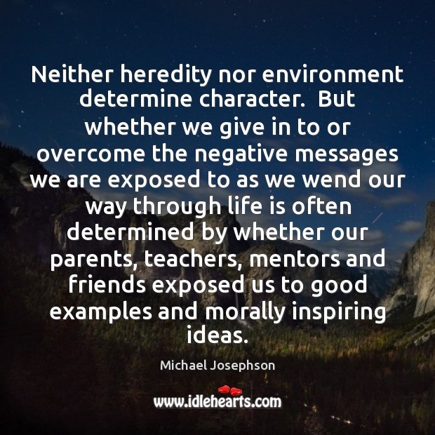 Neither heredity nor environment determine character. But whether we give in to Michael Josephson Picture Quote