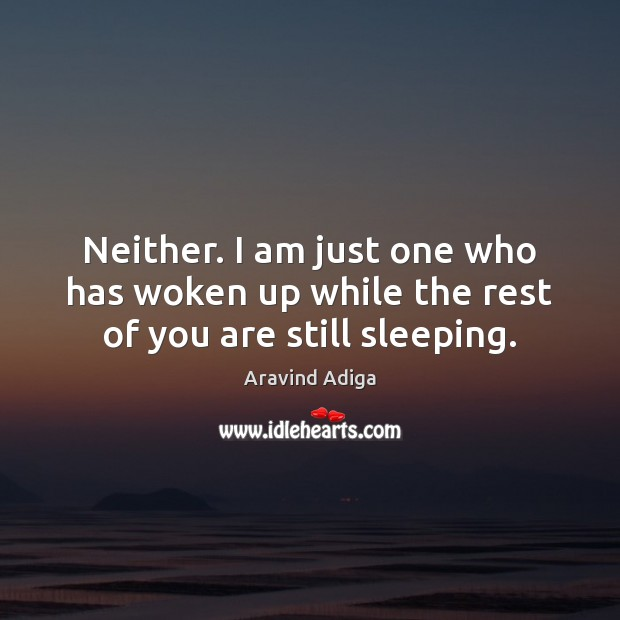 Neither. I am just one who has woken up while the rest of you are still sleeping. Image