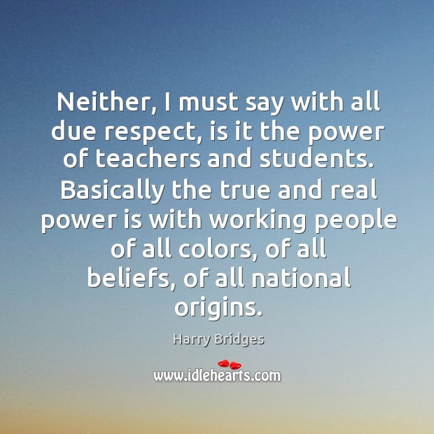 Neither, I must say with all due respect, is it the power of teachers and students. Image