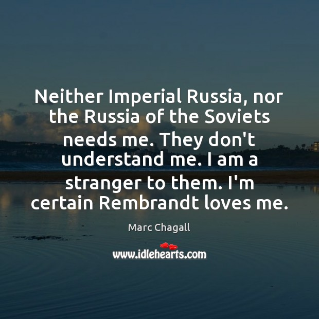 Neither Imperial Russia, nor the Russia of the Soviets needs me. They Marc Chagall Picture Quote
