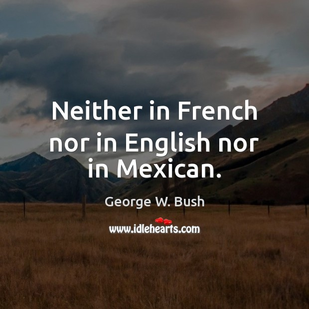 Neither in French nor in English nor in Mexican. George W. Bush Picture Quote