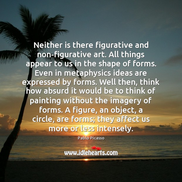 Neither is there figurative and non-figurative art. All things appear to us Pablo Picasso Picture Quote