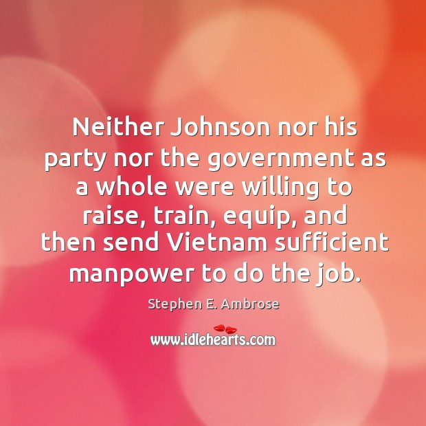 Neither johnson nor his party nor the government as a whole were willing to raise, train Stephen E. Ambrose Picture Quote